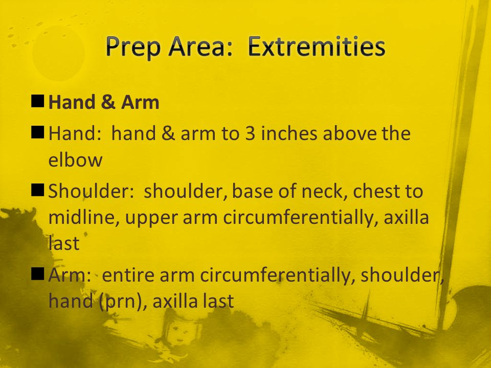 Hand & Arm Hand: hand & arm to 3 inches above the elbow Shoulder: shoulder, base of neck, chest to midline, upper arm circumferentially, axilla last A