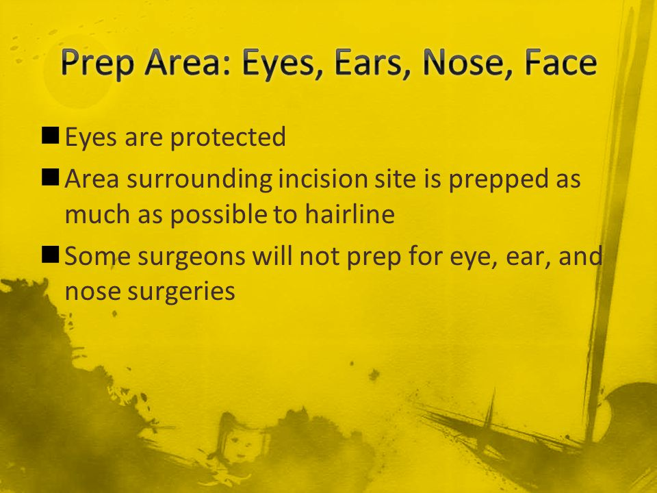 Eyes are protected Area surrounding incision site is prepped as much as possible to hairline Some surgeons will not prep for eye, ear, and nose surger