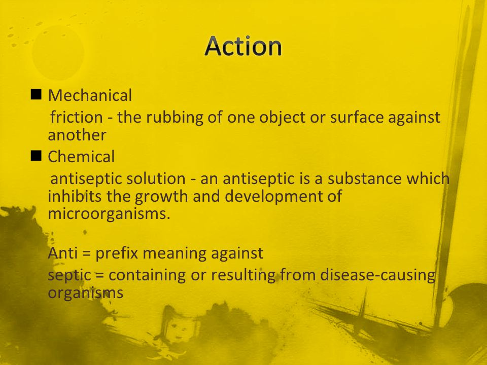 Mechanical friction - the rubbing of one object or surface against another Chemical antiseptic solution - an antiseptic is a substance which inhibits