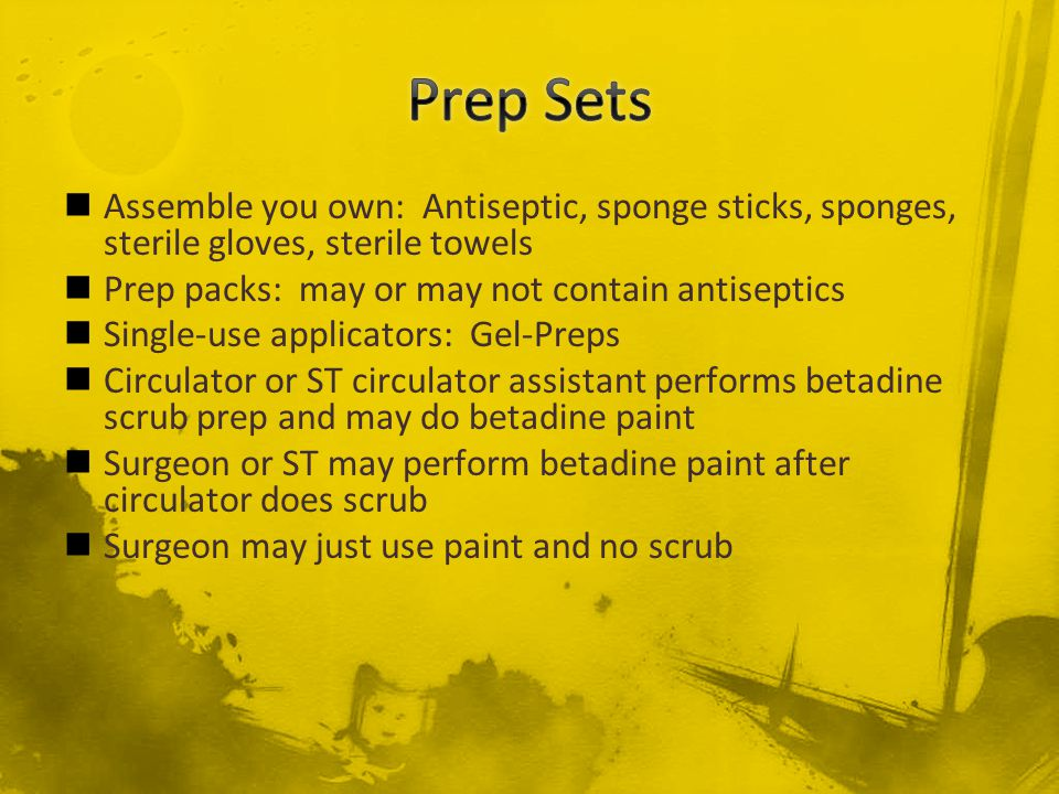 Assemble you own: Antiseptic, sponge sticks, sponges, sterile gloves, sterile towels Prep packs: may or may not contain antiseptics Single-use applica