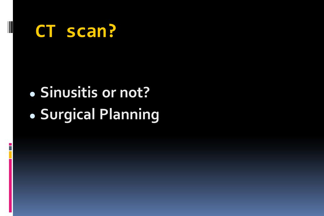 CT scan? Sinusitis or not? Surgical Planning