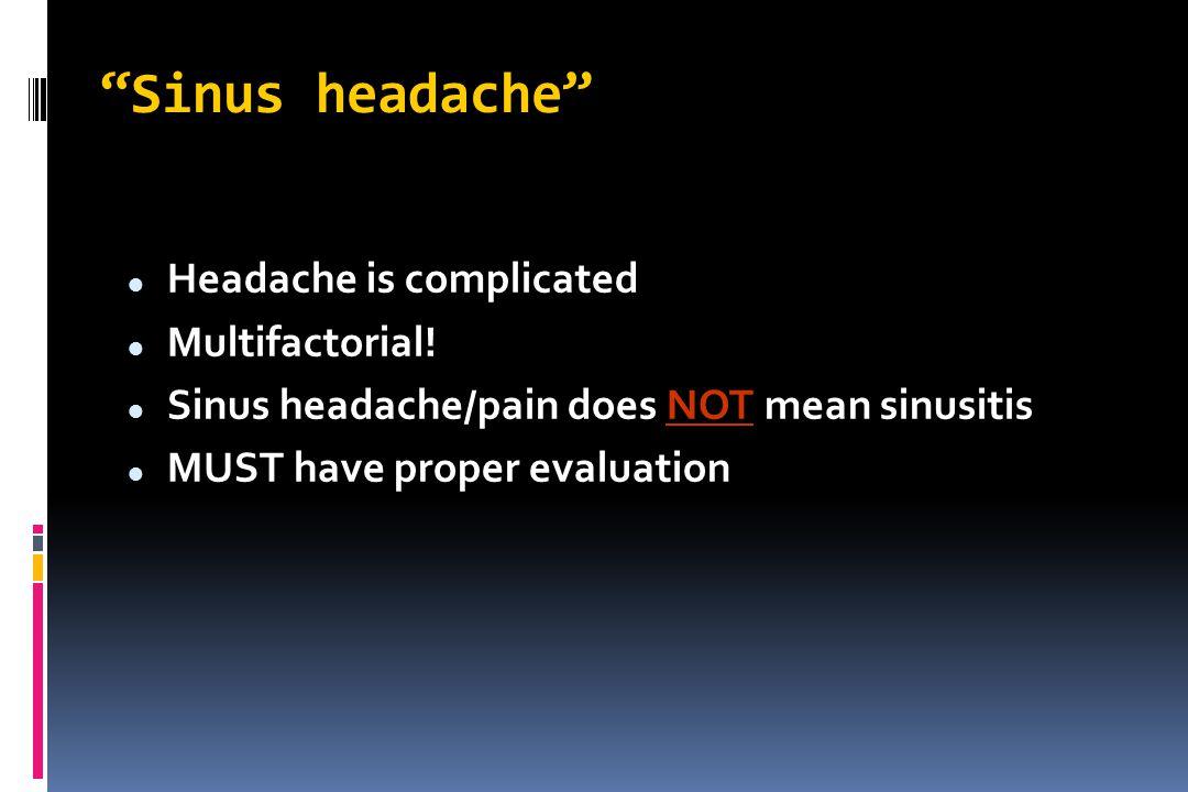 """Sinus headache"" Headache is complicated Multifactorial! Sinus headache/pain does NOT mean sinusitis MUST have proper evaluation"