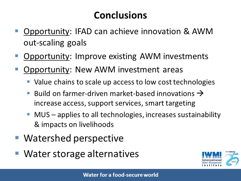 Water for a food-secure world Conclusions  Opportunity: IFAD can achieve innovation & AWM out-scaling goals  Opportunity: Improve existing AWM inves