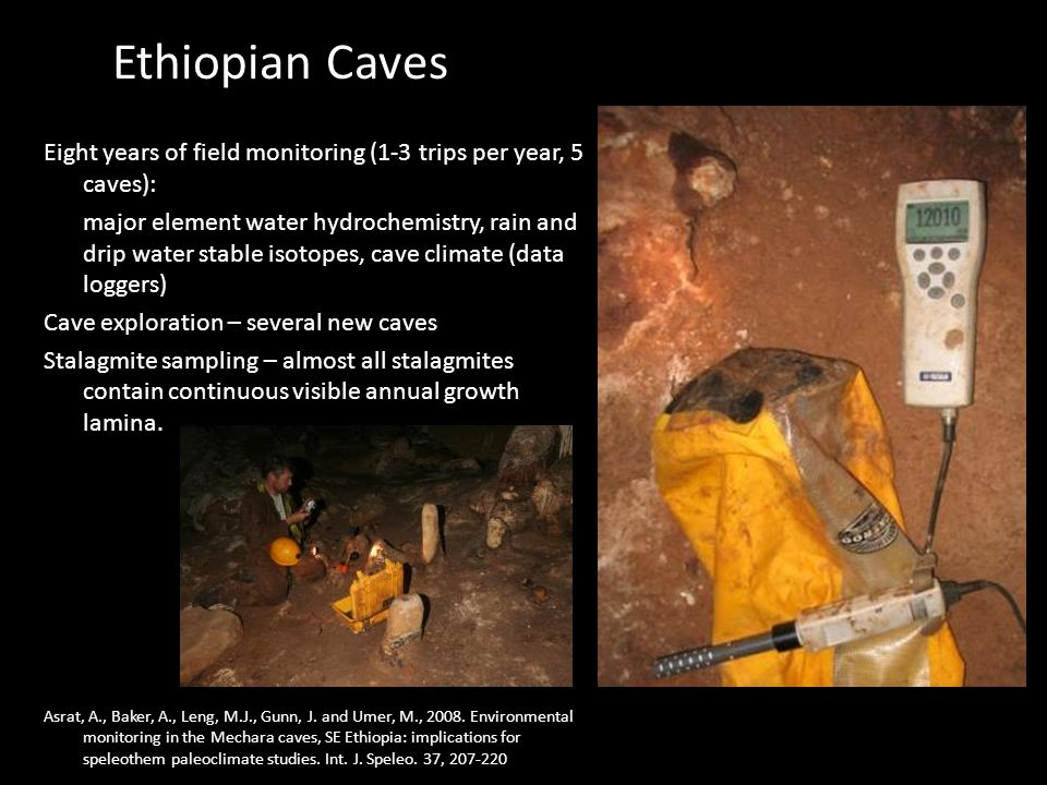 Ethiopian Caves Eight years of field monitoring (1-3 trips per year, 5 caves): major element water hydrochemistry, rain and drip water stable isotopes, cave climate (data loggers) Cave exploration – several new caves Stalagmite sampling – almost all stalagmites contain continuous visible annual growth lamina.