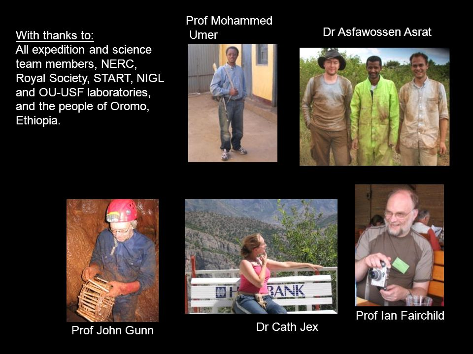 Prof Mohammed Umer Prof John Gunn Dr Cath Jex Dr Asfawossen Asrat Prof Ian Fairchild With thanks to: All expedition and science team members, NERC, Royal Society, START, NIGL and OU-USF laboratories, and the people of Oromo, Ethiopia.