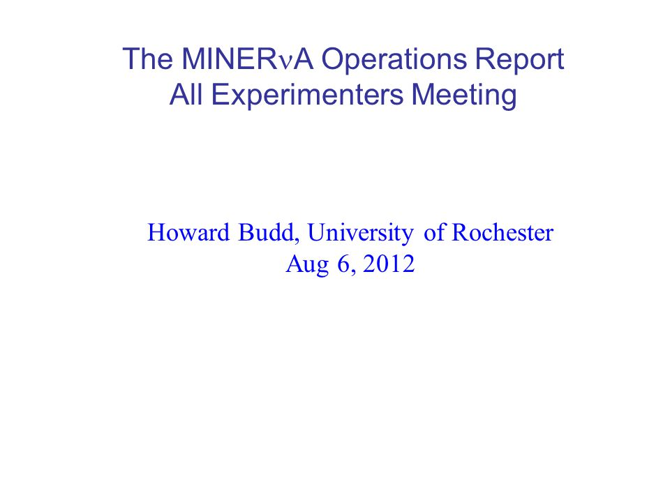 The MINER A Operations Report All Experimenters Meeting Howard Budd, University of Rochester Aug 6, 2012