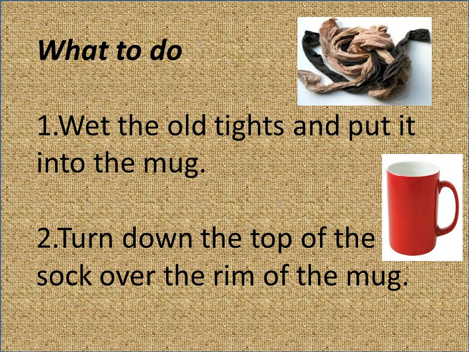 What to do 1.Wet the old tights and put it into the mug. 2.Turn down the top of the sock over the rim of the mug.