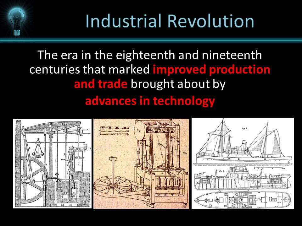 The era in the eighteenth and nineteenth centuries that marked improved production and trade brought about by advances in technology