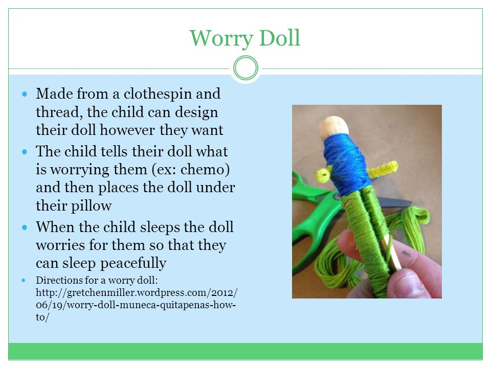 Worry Doll Made from a clothespin and thread, the child can design their doll however they want The child tells their doll what is worrying them (ex: chemo) and then places the doll under their pillow When the child sleeps the doll worries for them so that they can sleep peacefully Directions for a worry doll: http://gretchenmiller.wordpress.com/2012/ 06/19/worry-doll-muneca-quitapenas-how- to/