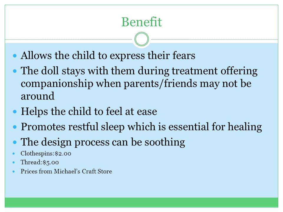 Benefit Allows the child to express their fears The doll stays with them during treatment offering companionship when parents/friends may not be around Helps the child to feel at ease Promotes restful sleep which is essential for healing The design process can be soothing Clothespins:$2.00 Thread:$5.00 Prices from Michael's Craft Store