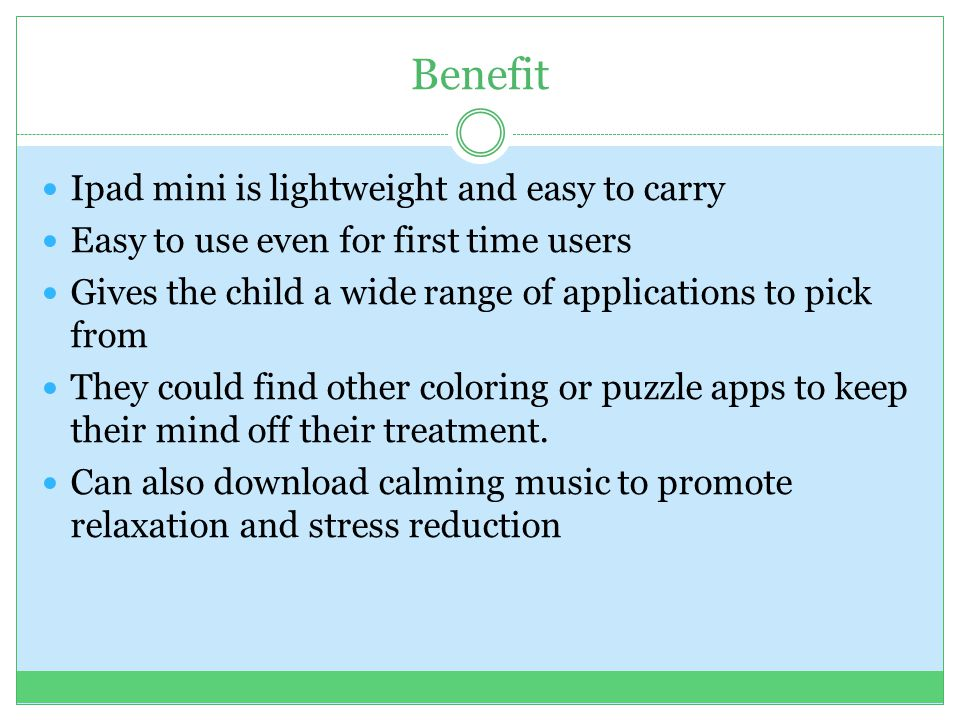 Benefit Ipad mini is lightweight and easy to carry Easy to use even for first time users Gives the child a wide range of applications to pick from They could find other coloring or puzzle apps to keep their mind off their treatment.