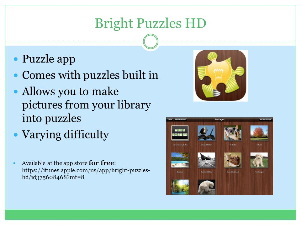 Bright Puzzles HD Puzzle app Comes with puzzles built in Allows you to make pictures from your library into puzzles Varying difficulty Available at the app store for free : https://itunes.apple.com/us/app/bright-puzzles- hd/id375608468?mt=8