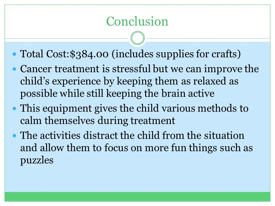 Conclusion Total Cost:$384.00 (includes supplies for crafts) Cancer treatment is stressful but we can improve the child's experience by keeping them as relaxed as possible while still keeping the brain active This equipment gives the child various methods to calm themselves during treatment The activities distract the child from the situation and allow them to focus on more fun things such as puzzles