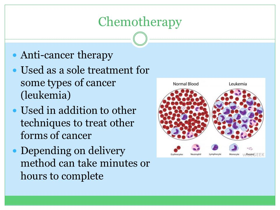 Chemotherapy Anti-cancer therapy Used as a sole treatment for some types of cancer (leukemia) Used in addition to other techniques to treat other forms of cancer Depending on delivery method can take minutes or hours to complete