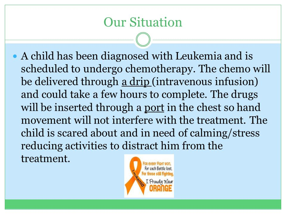 Our Situation A child has been diagnosed with Leukemia and is scheduled to undergo chemotherapy. The chemo will be delivered through a drip (intraveno