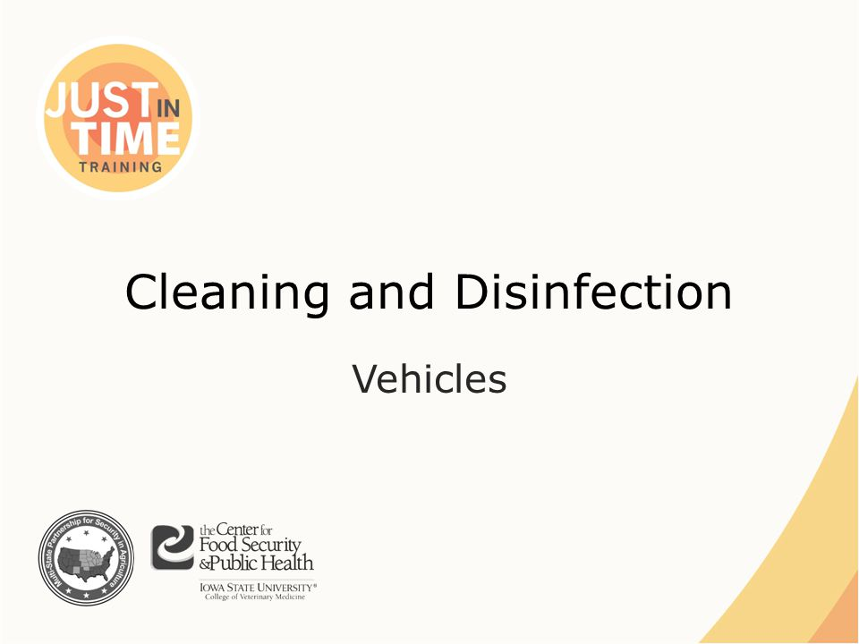 C&D Equipment ●Equipment used for C&D tasks must also be – Cleaned and disinfected before reuse – OR – Properly disposed of Just In Time Training Cleaning and Disinfection: Vehicles