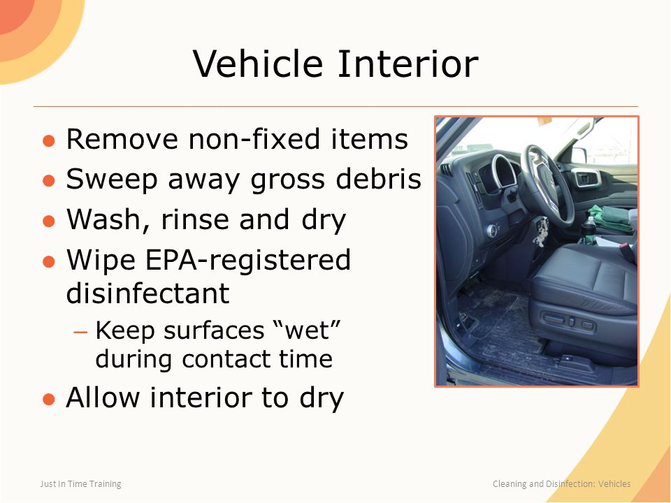 "Vehicle Interior ●Remove non-fixed items ●Sweep away gross debris ●Wash, rinse and dry ●Wipe EPA-registered disinfectant – Keep surfaces ""wet"" during"