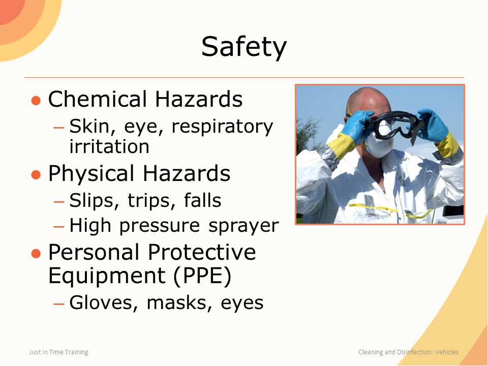 Safety ●Chemical Hazards – Skin, eye, respiratory irritation ●Physical Hazards – Slips, trips, falls – High pressure sprayer ●Personal Protective Equipment (PPE) – Gloves, masks, eyes Just In Time Training Cleaning and Disinfection: Vehicles