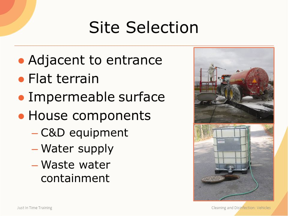 Site Selection ●Adjacent to entrance ●Flat terrain ●Impermeable surface ●House components – C&D equipment – Water supply – Waste water containment Just In Time Training Cleaning and Disinfection: Vehicles