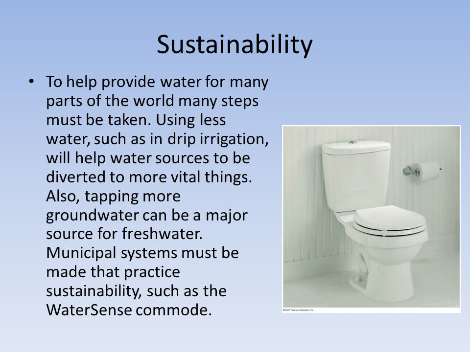Sustainability To help provide water for many parts of the world many steps must be taken. Using less water, such as in drip irrigation, will help wat