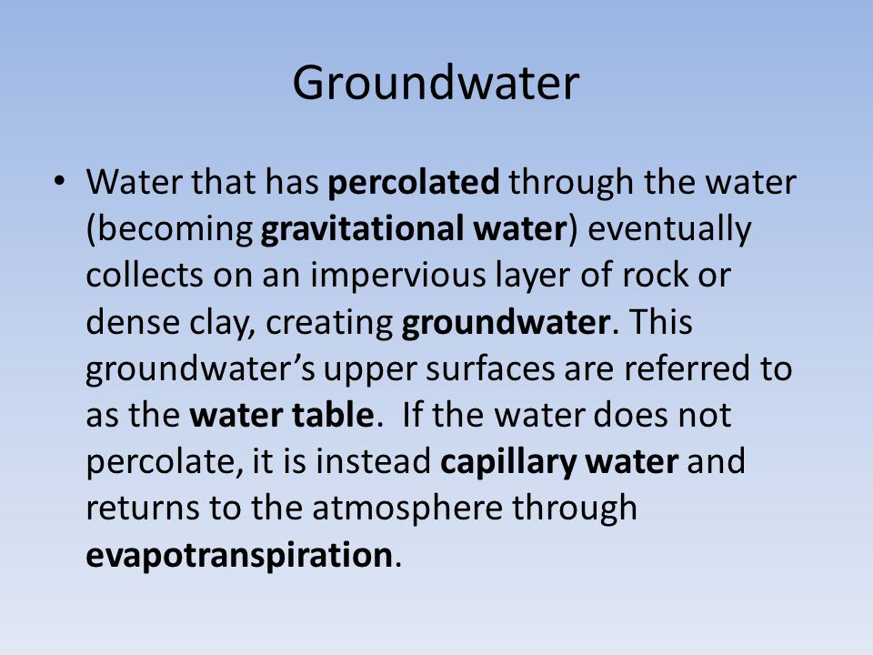 Groundwater Water that has percolated through the water (becoming gravitational water) eventually collects on an impervious layer of rock or dense cla