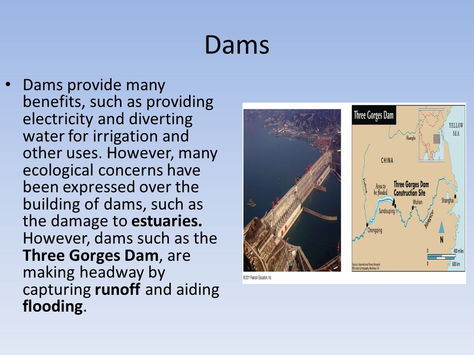 Dams Dams provide many benefits, such as providing electricity and diverting water for irrigation and other uses. However, many ecological concerns ha