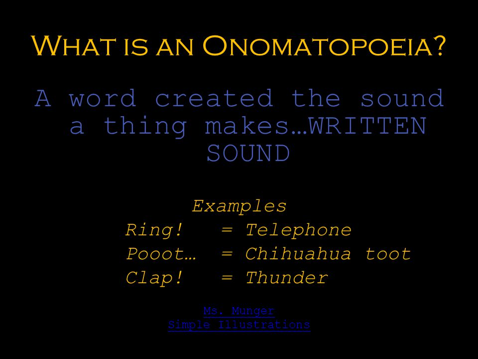 What is an Onomatopoeia? A word created the sound a thing makes…WRITTEN SOUND Examples Ring!= Telephone Pooot…= Chihuahua toot Clap! = Thunder Ms. Mun