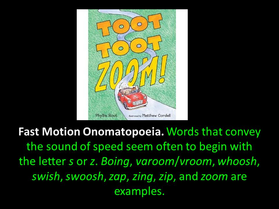 Fast Motion Onomatopoeia. Words that convey the sound of speed seem often to begin with the letter s or z. Boing, varoom/vroom, whoosh, swish, swoosh,