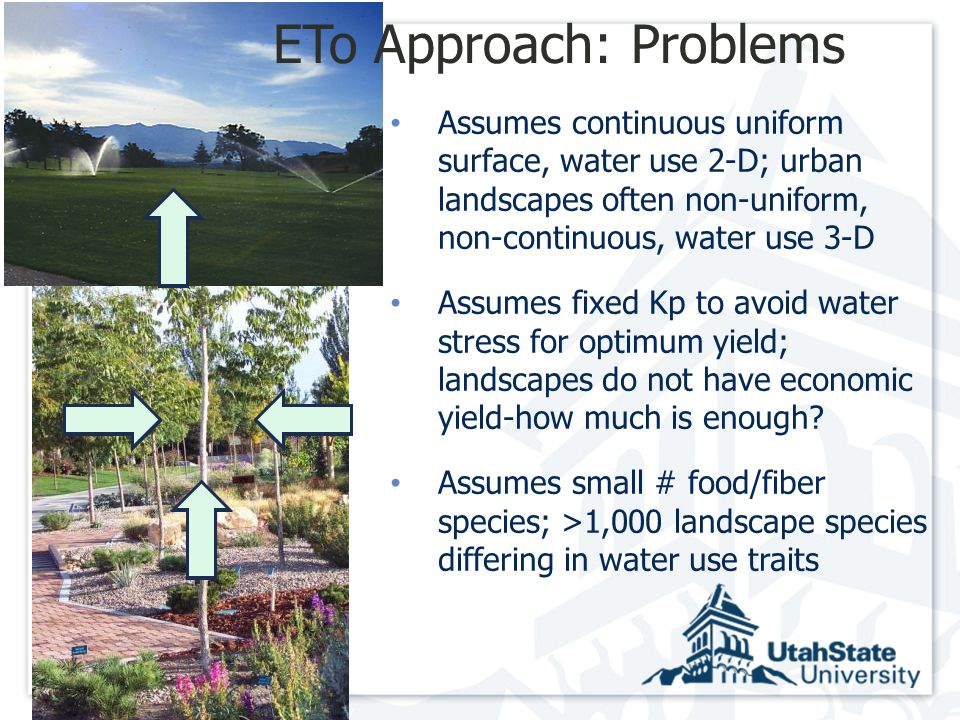 ETo Approach: Problems Assumes continuous uniform surface, water use 2-D; urban landscapes often non-uniform, non-continuous, water use 3-D Assumes fixed Kp to avoid water stress for optimum yield; landscapes do not have economic yield-how much is enough.