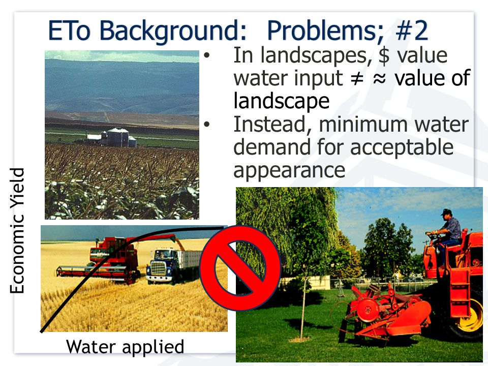 13 ETo Background: Problems; #2ETo Background: Problems; #2 In landscapes, $ value water input ≠ ≈ value of landscape Instead, minimum water demand for acceptable appearance Water applied Economic Yield