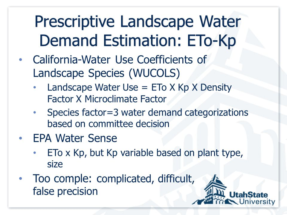 Prescriptive Landscape Water Demand Estimation: ETo-Kp California-Water Use Coefficients of Landscape Species (WUCOLS) Landscape Water Use = ETo X Kp X Density Factor X Microclimate Factor Species factor=3 water demand categorizations based on committee decision EPA Water Sense ETo x Kp, but Kp variable based on plant type, size Too comple: c omplicated, difficult, false precision