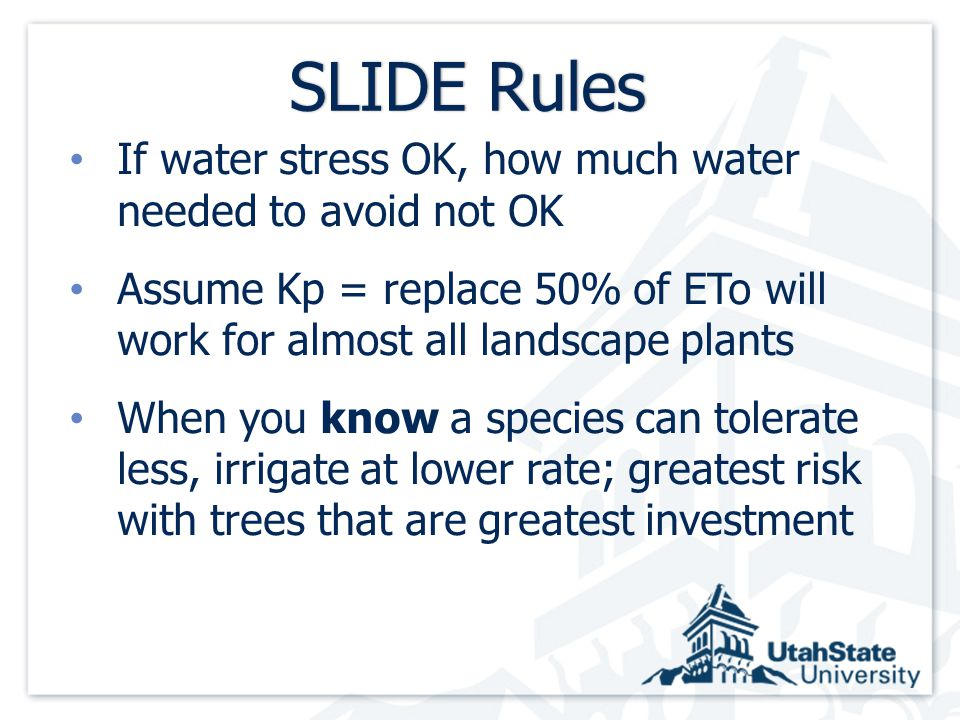 SLIDE RulesSLIDE Rules If water stress OK, how much water needed to avoid not OK Assume Kp = replace 50% of ETo will work for almost all landscape plants When you know a species can tolerate less, irrigate at lower rate; greatest risk with trees that are greatest investment