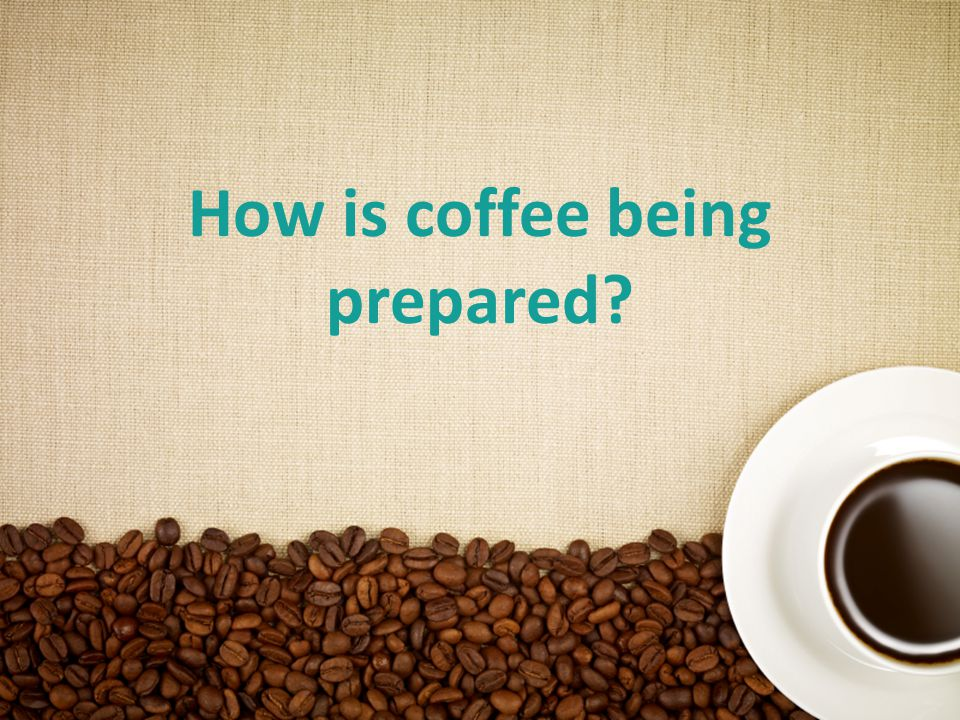 14 How is coffee being prepared
