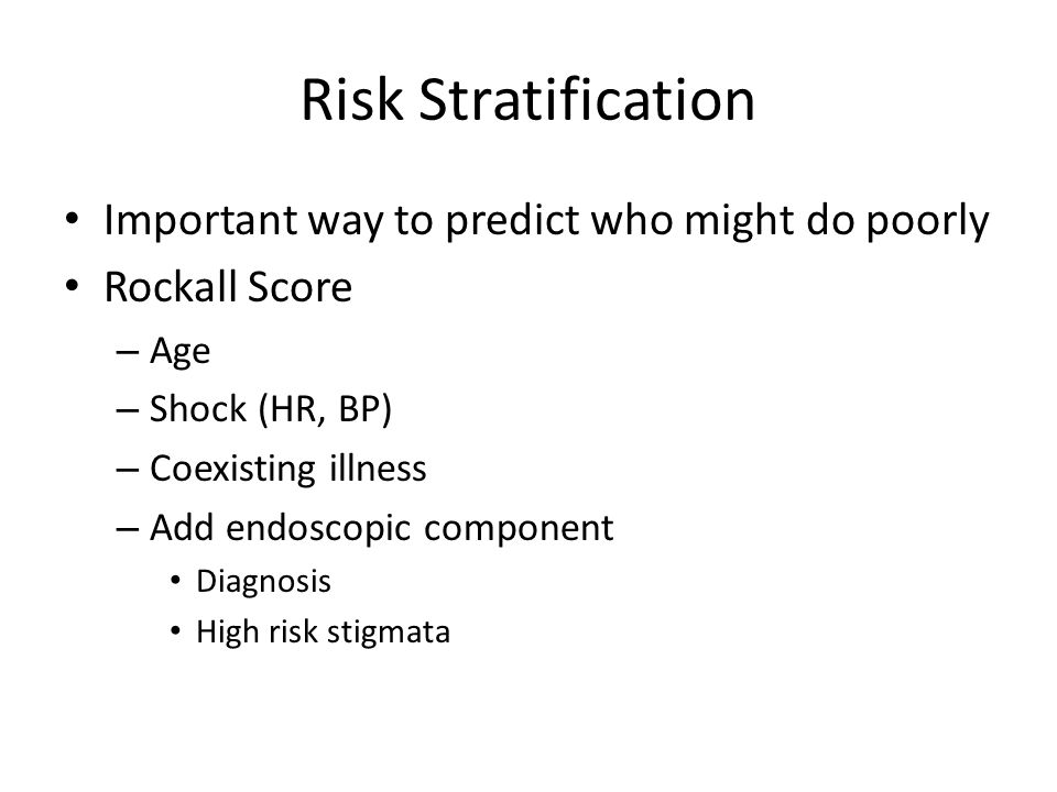 Risk Stratification Important way to predict who might do poorly Rockall Score – Age – Shock (HR, BP) – Coexisting illness – Add endoscopic component Diagnosis High risk stigmata
