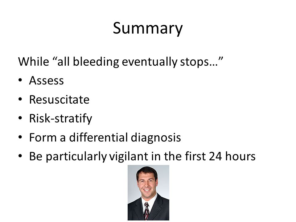 Summary While all bleeding eventually stops… Assess Resuscitate Risk-stratify Form a differential diagnosis Be particularly vigilant in the first 24 hours