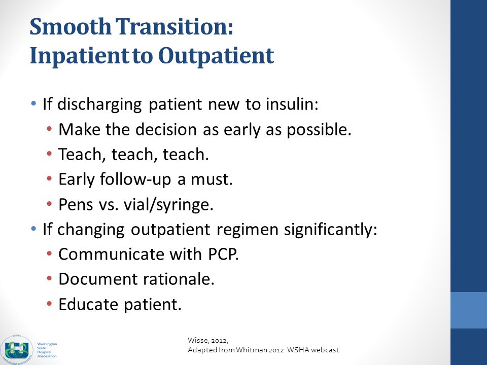Glucose Control: an Example Smooth Transition: Inpatient to Outpatient If discharging patient new to insulin: Make the decision as early as possible.