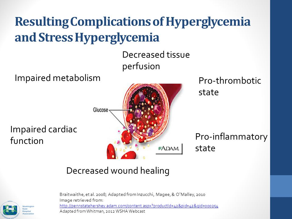 Resulting Complications of Hyperglycemia and Stress Hyperglycemia Decreased tissue perfusion Impaired metabolism Impaired cardiac function Decreased wound healing Pro-thrombotic state Pro-inflammatory state Braitwaithe, et al.