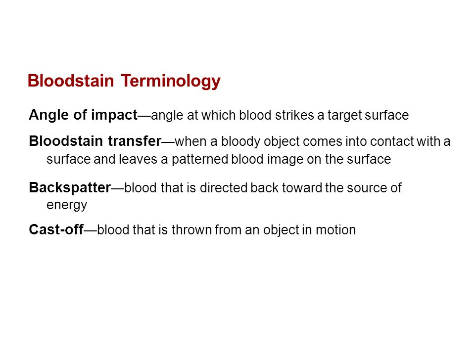 Bloodstain Terminology, continued Contact stain —bloodstains caused by contact between a wet blood- bearing surface and a second surface that may or may not have blood on it Transfer—an image is recognizable and may be identifiable with a particular object Swipe—wet blood is transferred to a surface that did not have blood on it Wipe—a non-blood-bearing object moves through a wet bloodstain, altering the appearance of the original stain