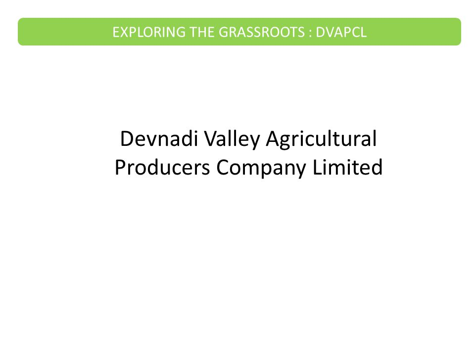 It is a company formed by the farmers for the farmers Started in September 2011 Currently there are 10 directors and 450 members (and all of them are farmers) YuvaMitra an NGO is guiding the company What the company does – - Sells seeds, fertilizers, and pesticides - Sells Drip Irrigation machinery - Conducts Soil and Water testing - Provides consultancy to the farmers - Training and Development of the farmers - Sells tractors EXPLORING THE GRASSROOTS : DVAPCL