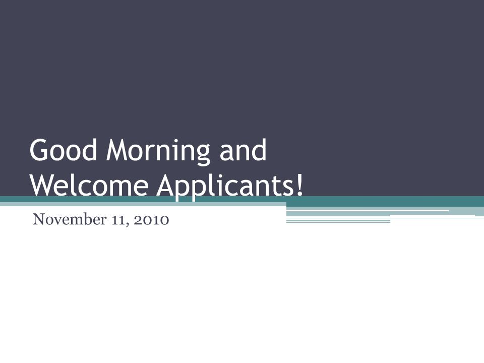 Good Morning and Welcome Applicants! November 11, 2010