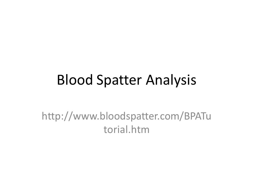 Blood Spatter Analysis http://www.bloodspatter.com/BPATu torial.htm