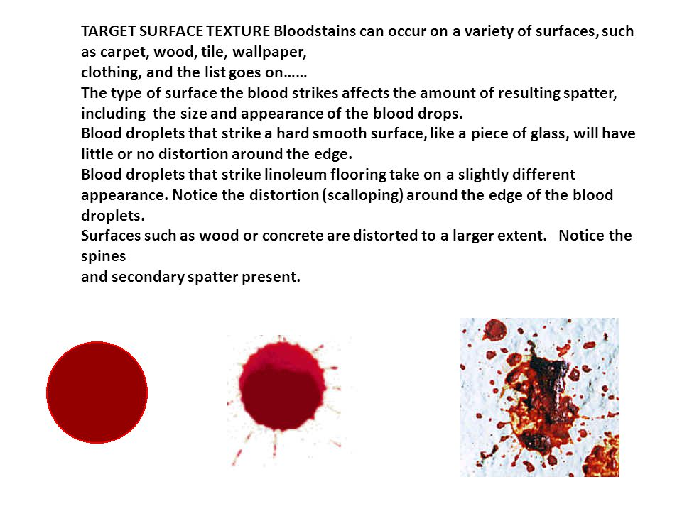 TARGET SURFACE TEXTURE Bloodstains can occur on a variety of surfaces, such as carpet, wood, tile, wallpaper, clothing, and the list goes on…… The type of surface the blood strikes affects the amount of resulting spatter, including the size and appearance of the blood drops.