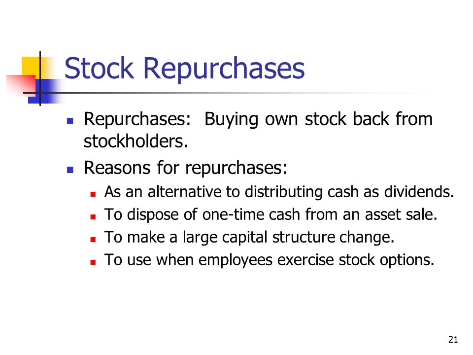 21 Stock Repurchases Repurchases: Buying own stock back from stockholders. Reasons for repurchases: As an alternative to distributing cash as dividend