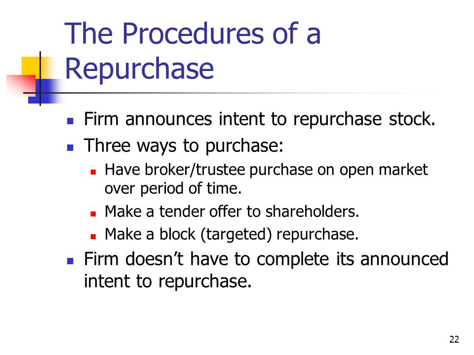 22 The Procedures of a Repurchase Firm announces intent to repurchase stock. Three ways to purchase: Have broker/trustee purchase on open market over