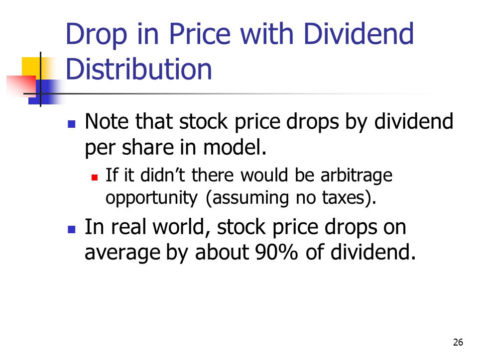 26 Drop in Price with Dividend Distribution Note that stock price drops by dividend per share in model. If it didn't there would be arbitrage opportun