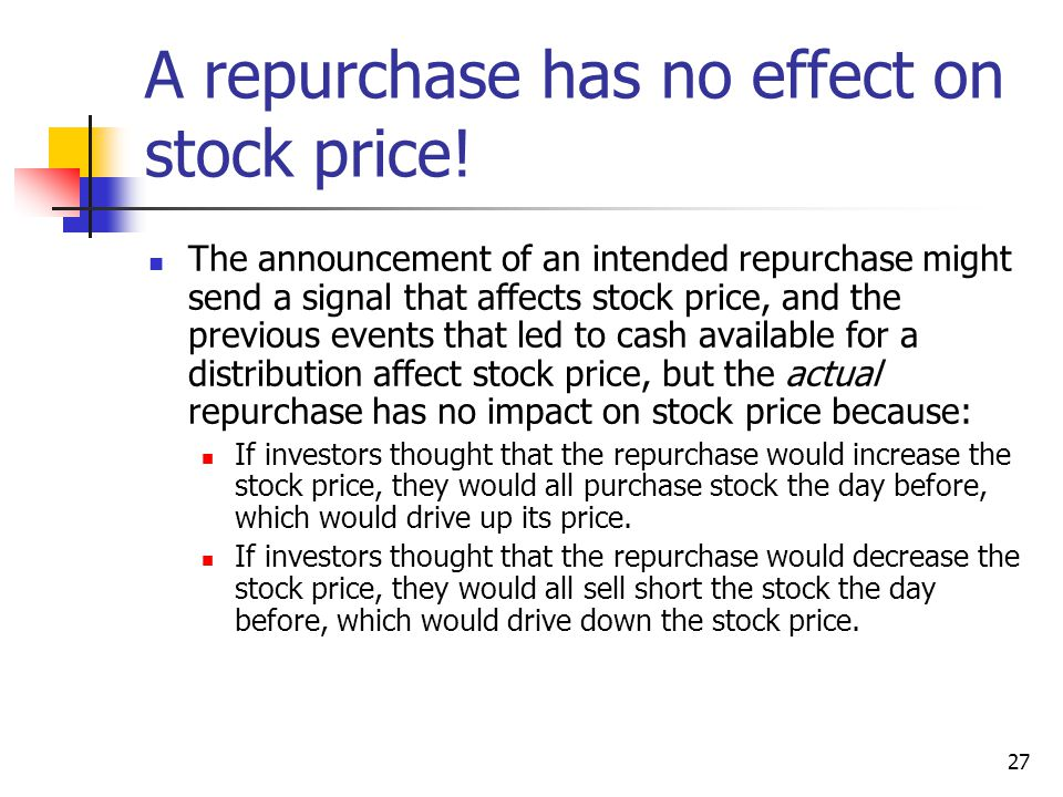 27 A repurchase has no effect on stock price! The announcement of an intended repurchase might send a signal that affects stock price, and the previou