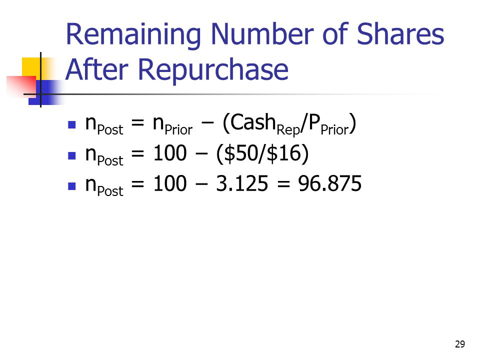 29 Remaining Number of Shares After Repurchase n Post = n Prior − (Cash Rep /P Prior ) n Post = 100 − ($50/$16) n Post = 100 − 3.125 = 96.875