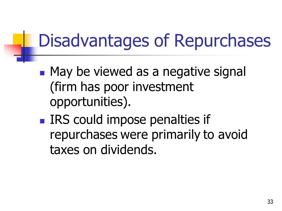 33 Disadvantages of Repurchases May be viewed as a negative signal (firm has poor investment opportunities). IRS could impose penalties if repurchases