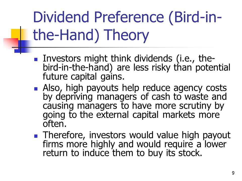 9 Dividend Preference (Bird-in- the-Hand) Theory Investors might think dividends (i.e., the- bird-in-the-hand) are less risky than potential future ca