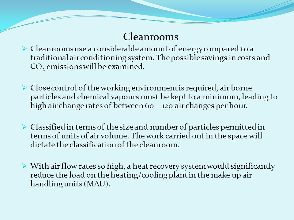 Cleanrooms  Cleanrooms use a considerable amount of energy compared to a traditional air conditioning system. The possible savings in costs and CO 2